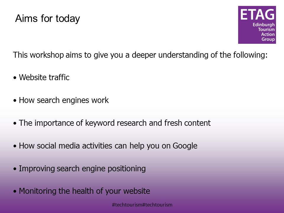 #techtourism#techtourism Aims for today This workshop aims to give you a deeper understanding of the following: Website traffic How search engines work The importance of keyword research and fresh content How social media activities can help you on Google Improving search engine positioning Monitoring the health of your website
