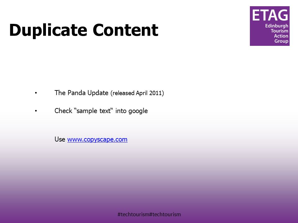 #techtourism#techtourism Duplicate Content on your site & another The Panda Update (released April 2011) Check sample text into google Use www.copyscape.comwww.copyscape.com Duplicate Content