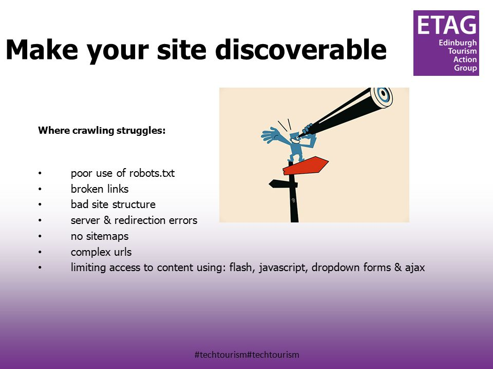 #techtourism#techtourism Discoverability Where crawling struggles: poor use of robots.txt broken links bad site structure server & redirection errors no sitemaps complex urls limiting access to content using: flash, javascript, dropdown forms & ajax Make your site discoverable