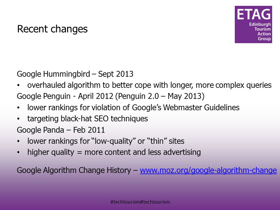 #techtourism#techtourism Recent changes Google Hummingbird – Sept 2013 overhauled algorithm to better cope with longer, more complex queries Google Penguin - April 2012 (Penguin 2.0 – May 2013) lower rankings for violation of Google's Webmaster Guidelines targeting black-hat SEO techniques Google Panda – Feb 2011 lower rankings for low-quality or thin sites higher quality = more content and less advertising Google Algorithm Change History – www.moz.org/google-algorithm-changewww.moz.org/google-algorithm-change