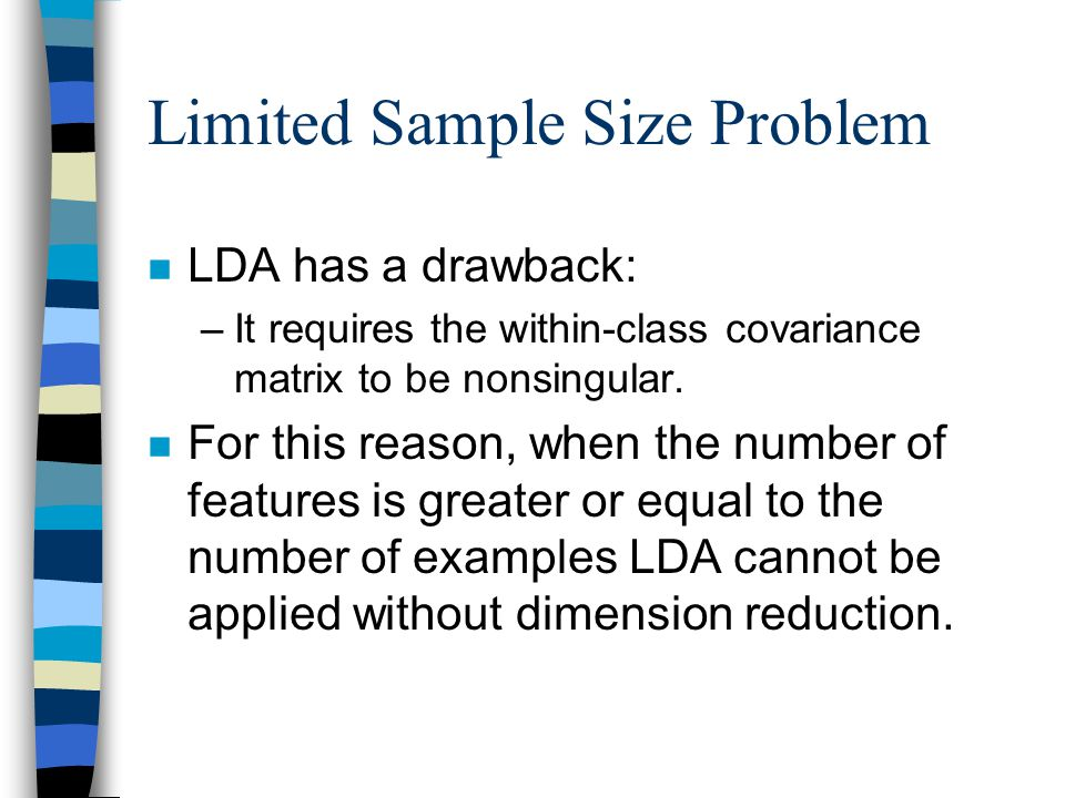 Limited Sample Size Problem n LDA has a drawback: –It requires the within-class covariance matrix to be nonsingular.