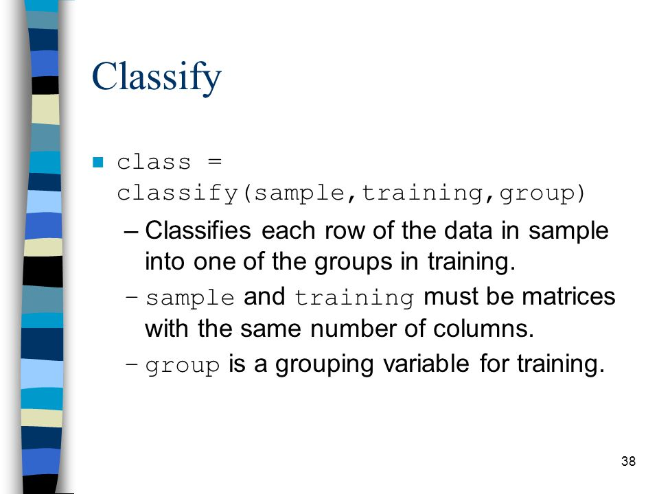 Classify n class = classify(sample,training,group) –Classifies each row of the data in sample into one of the groups in training.