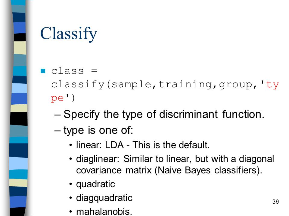 Classify n class = classify(sample,training,group, ty pe ) –Specify the type of discriminant function.