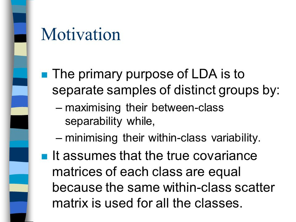 Motivation n The primary purpose of LDA is to separate samples of distinct groups by: –maximising their between-class separability while, –minimising their within-class variability.