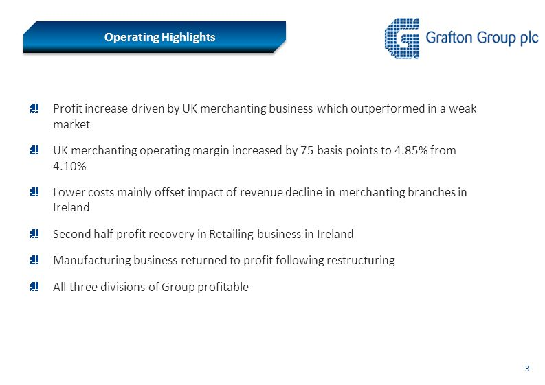 3 Operating Highlights Profit increase driven by UK merchanting business which outperformed in a weak market UK merchanting operating margin increased by 75 basis points to 4.85% from 4.10% Lower costs mainly offset impact of revenue decline in merchanting branches in Ireland Second half profit recovery in Retailing business in Ireland Manufacturing business returned to profit following restructuring All three divisions of Group profitable