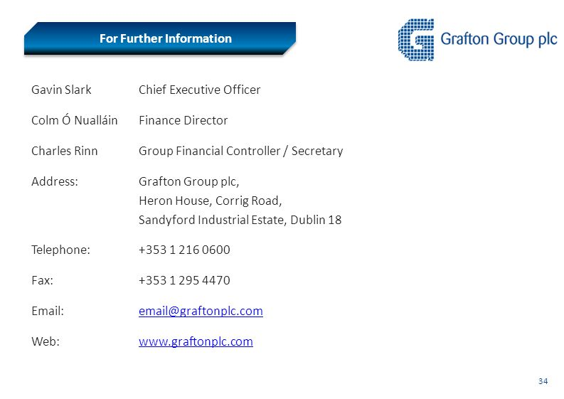 34 For Further Information Gavin Slark Chief Executive Officer Colm Ó NualláinFinance Director Charles RinnGroup Financial Controller / Secretary Address:Grafton Group plc, Heron House, Corrig Road, Sandyford Industrial Estate, Dublin 18 Telephone:+353 1 216 0600 Fax:+353 1 295 4470 Email:email@graftonplc.comemail@graftonplc.com Web:www.graftonplc.comwww.graftonplc.com