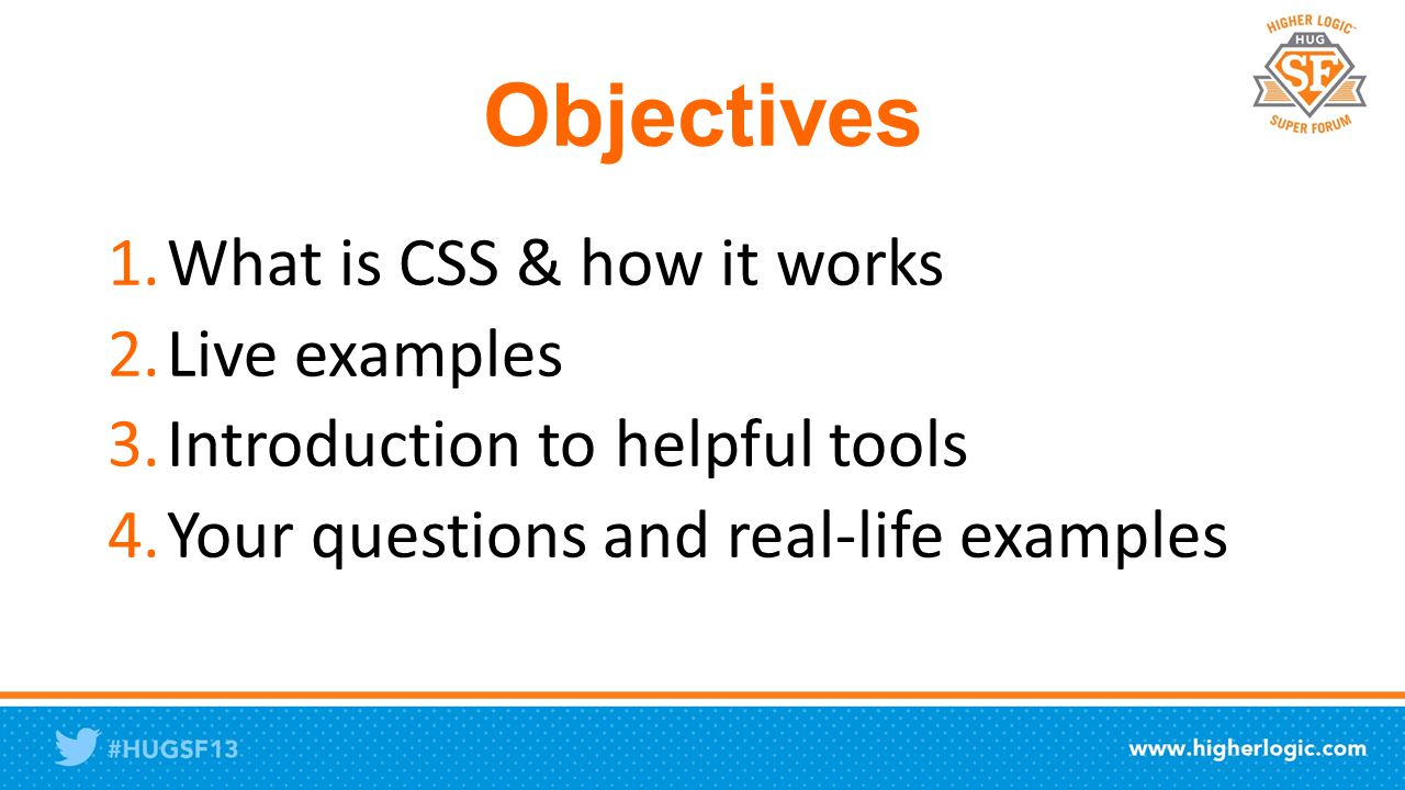 Objectives 1.What is CSS & how it works 2.Live examples 3.Introduction to helpful tools 4.Your questions and real-life examples