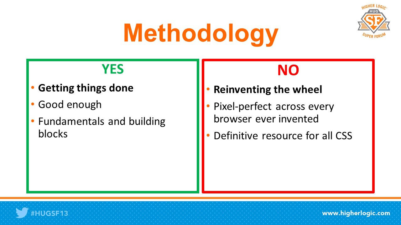 Methodology YES Getting things done Good enough Fundamentals and building blocks NO Reinventing the wheel Pixel-perfect across every browser ever invented Definitive resource for all CSS