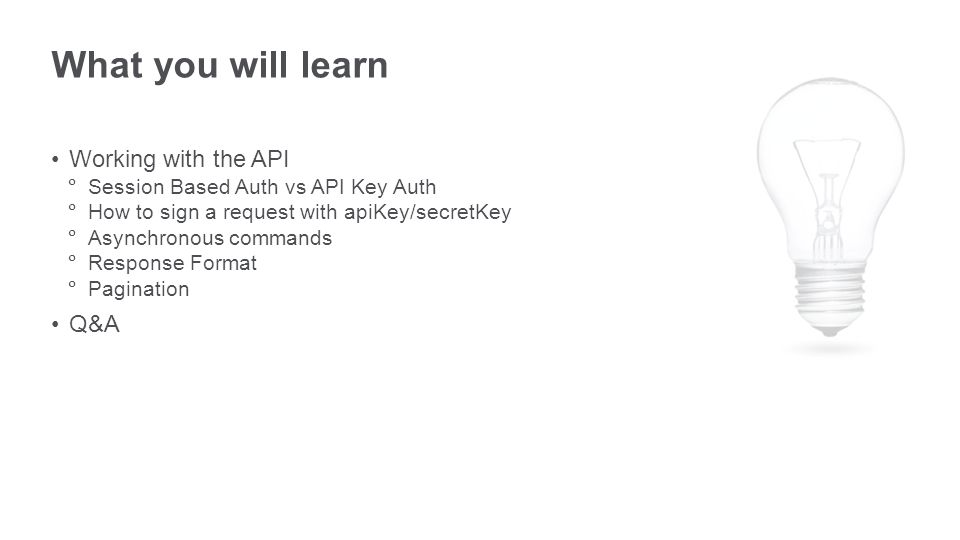 What you will learn Working with the API  Session Based Auth vs API Key Auth  How to sign a request with apiKey/secretKey  Asynchronous commands  Response Format  Pagination Q&A