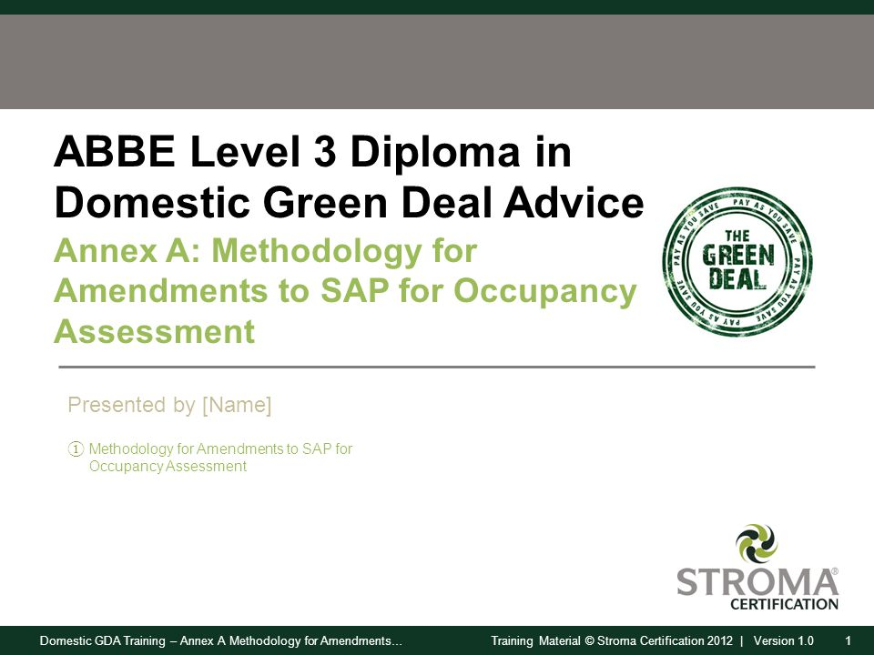 Domestic GDA Training – Annex A Methodology for Amendments…1Training Material © Stroma Certification 2012 | Version 1.0 ABBE Level 3 Diploma in Domestic Green Deal Advice Annex A: Methodology for Amendments to SAP for Occupancy Assessment ① Methodology for Amendments to SAP for Occupancy Assessment Presented by [Name]