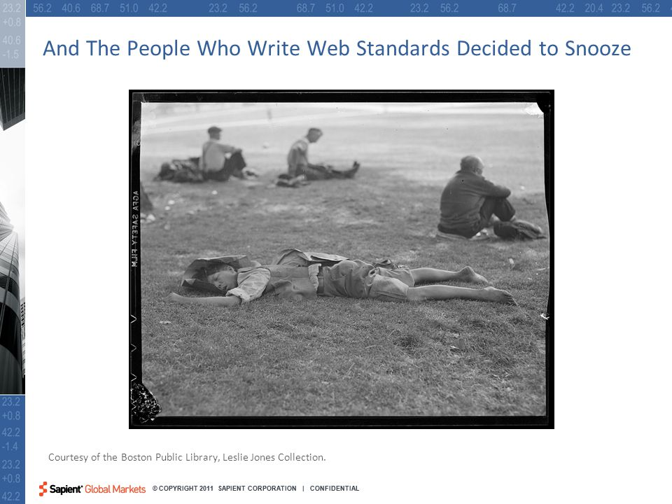 12 © COPYRIGHT 2011 SAPIENT CORPORATION | CONFIDENTIAL And The People Who Write Web Standards Decided to Snooze Courtesy of the Boston Public Library, Leslie Jones Collection.