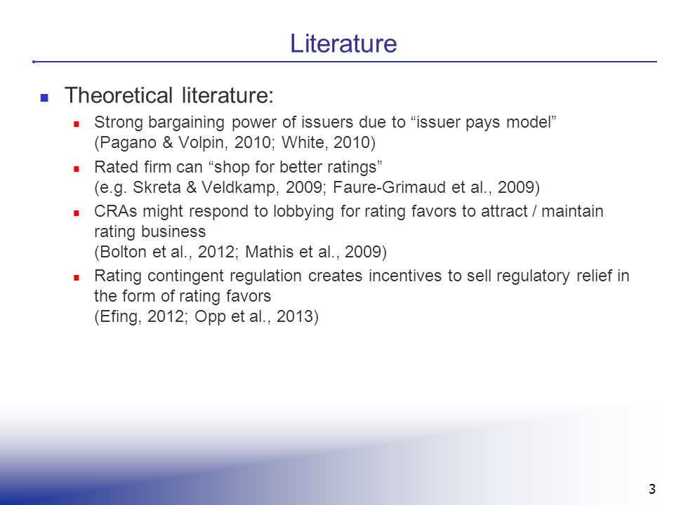 "3 Literature Theoretical literature: Strong bargaining power of issuers due to ""issuer pays model"" (Pagano & Volpin, 2010; White, 2010) Rated firm can"