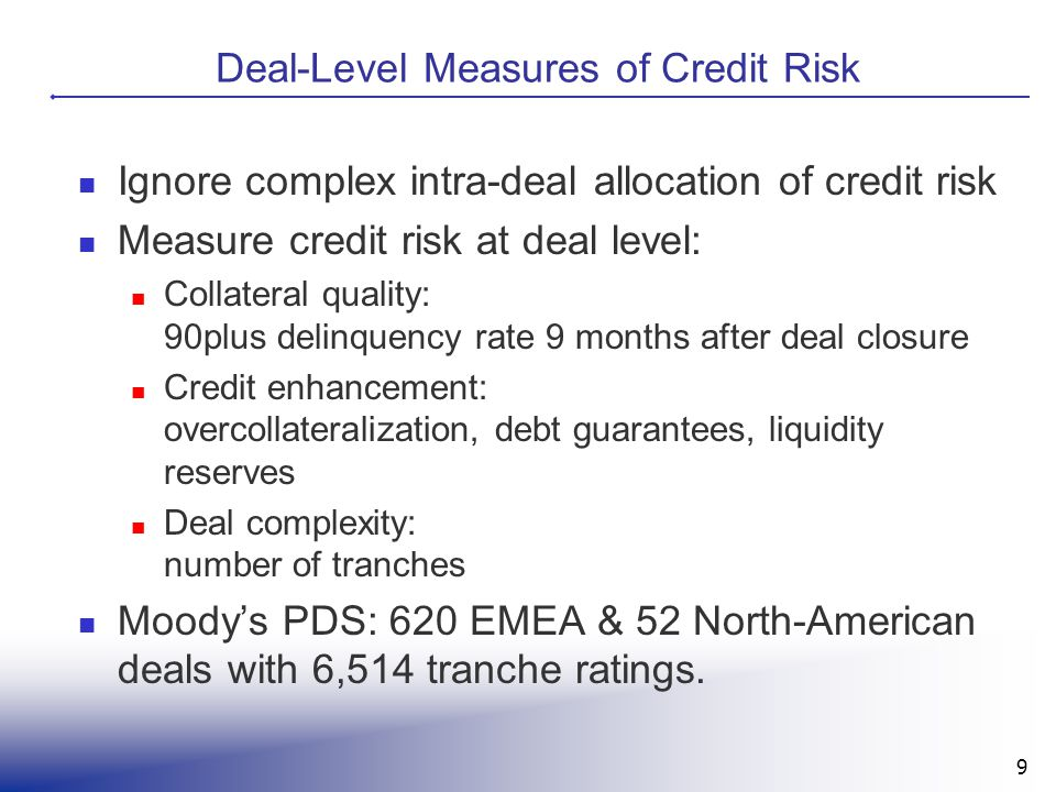 9 Deal-Level Measures of Credit Risk Ignore complex intra-deal allocation of credit risk Measure credit risk at deal level: Collateral quality: 90plus