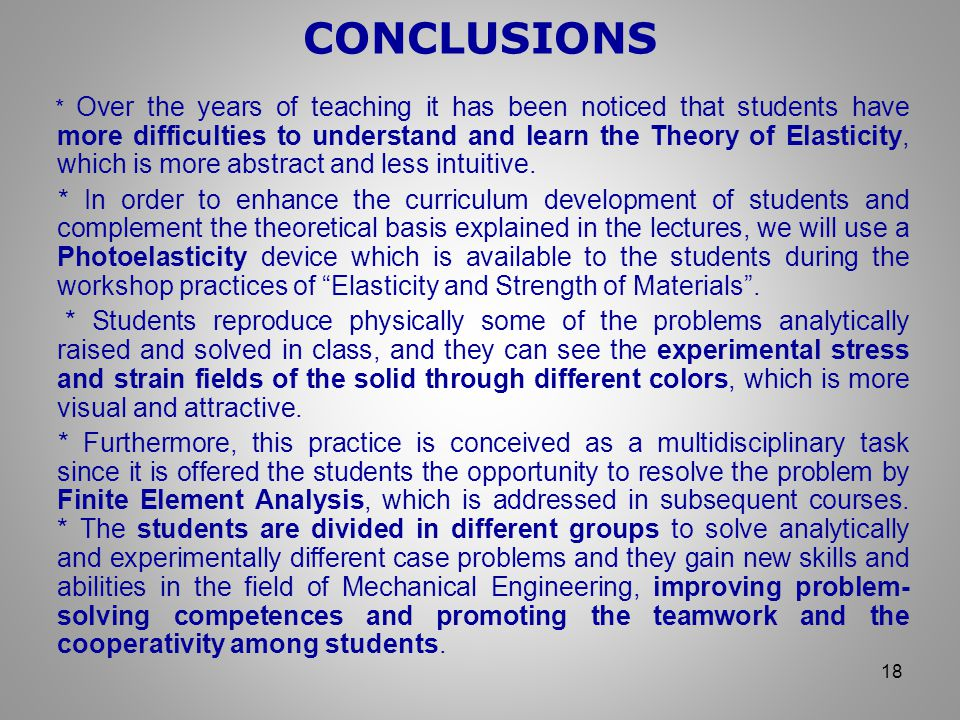 CONCLUSIONS 18 * Over the years of teaching it has been noticed that students have more difficulties to understand and learn the Theory of Elasticity, which is more abstract and less intuitive.