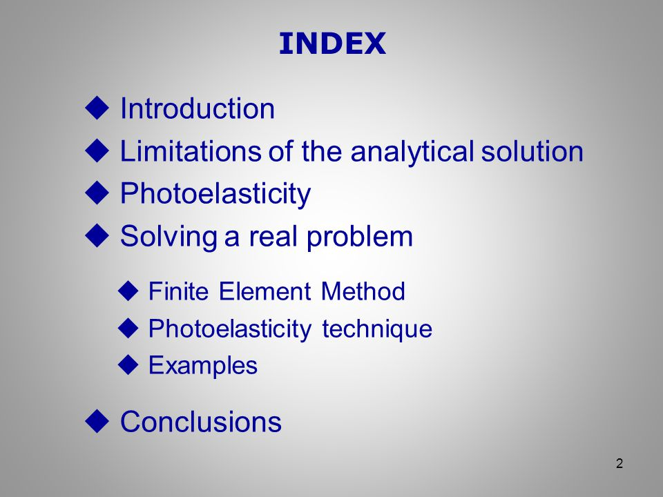 INDEX 2  Introduction  Limitations of the analytical solution  Photoelasticity  Solving a real problem  Finite Element Method  Photoelasticity technique  Examples  Conclusions