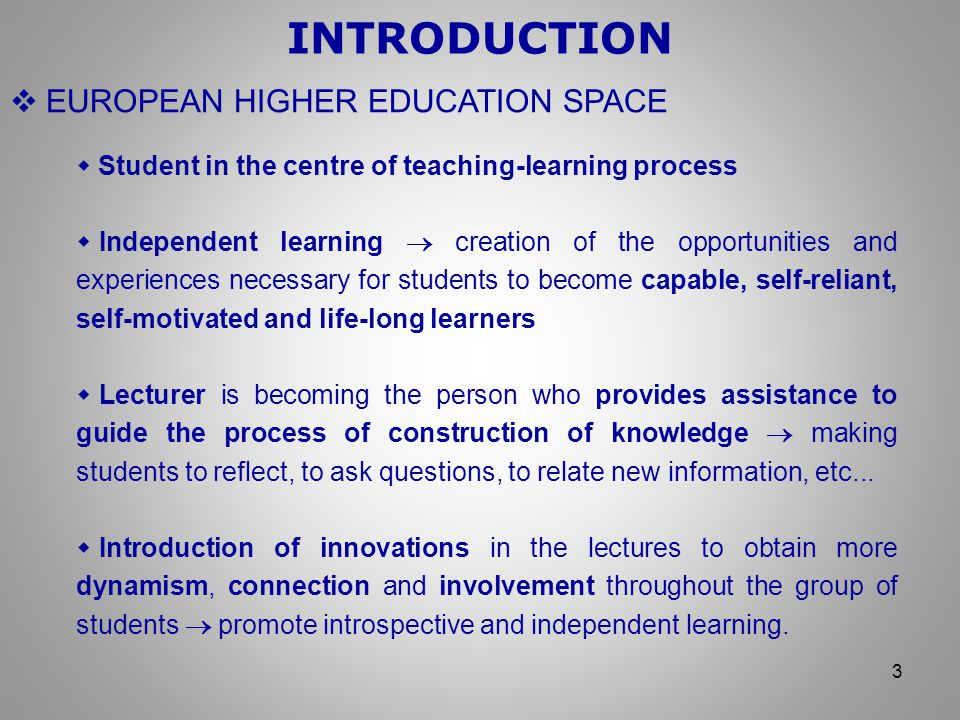  EUROPEAN HIGHER EDUCATION SPACE INTRODUCTION 3  Student in the centre of teaching-learning process  Independent learning  creation of the opportunities and experiences necessary for students to become capable, self-reliant, self-motivated and life-long learners  Lecturer is becoming the person who provides assistance to guide the process of construction of knowledge  making students to reflect, to ask questions, to relate new information, etc...