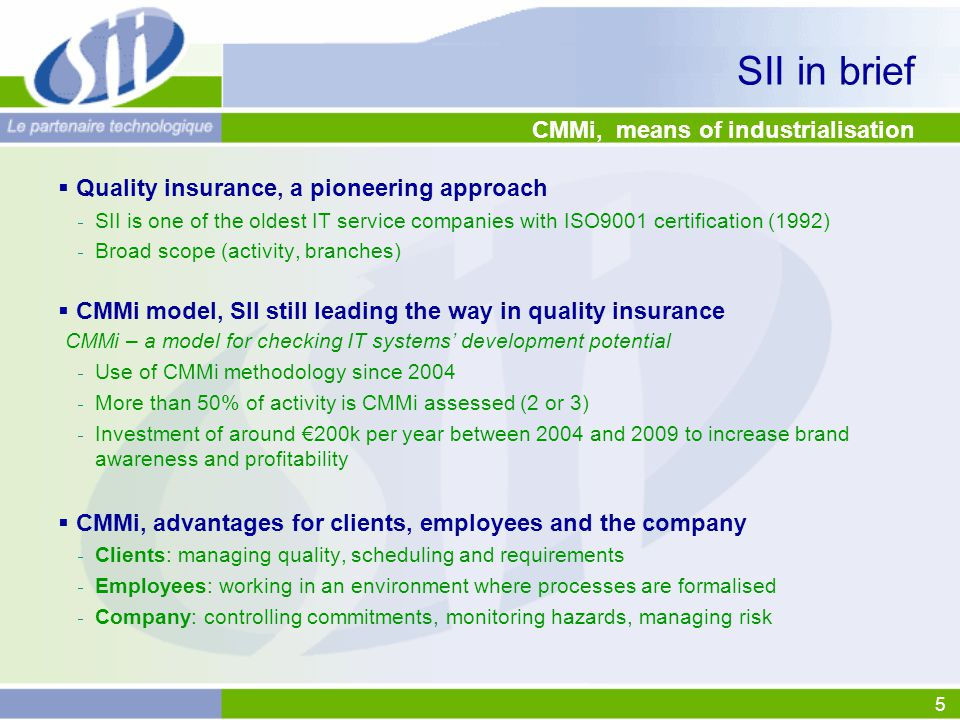 5 CMMi, means of industrialisation  Quality insurance, a pioneering approach  SII is one of the oldest IT service companies with ISO9001 certification (1992)  Broad scope (activity, branches)  CMMi model, SII still leading the way in quality insurance CMMi – a model for checking IT systems' development potential  Use of CMMi methodology since 2004  More than 50% of activity is CMMi assessed (2 or 3)  Investment of around €200k per year between 2004 and 2009 to increase brand awareness and profitability  CMMi, advantages for clients, employees and the company  Clients: managing quality, scheduling and requirements  Employees: working in an environment where processes are formalised  Company: controlling commitments, monitoring hazards, managing risk SII in brief