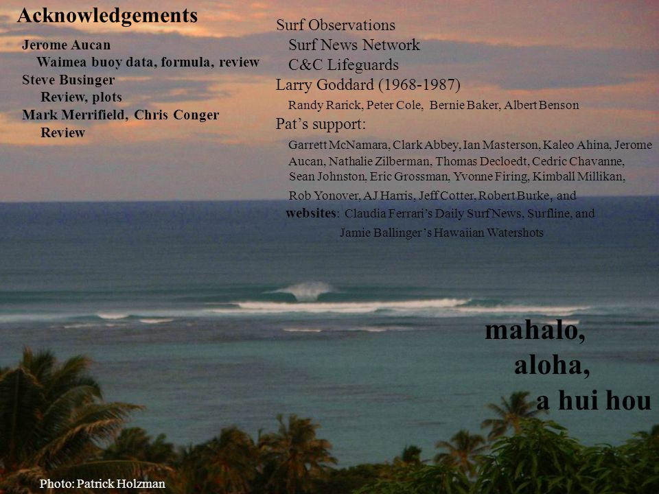 mahalo, aloha, a hui hou Photo: Patrick Holzman Acknowledgements Jerome Aucan Waimea buoy data, formula, review Steve Businger Review, plots Mark Merrifield, Chris Conger Review Surf Observations Surf News Network C&C Lifeguards Larry Goddard (1968-1987) Randy Rarick, Peter Cole, Bernie Baker, Albert Benson Pat's support: Garrett McNamara, Clark Abbey, Ian Masterson, Kaleo Ahina, Jerome Aucan, Nathalie Zilberman, Thomas Decloedt, Cedric Chavanne, Sean Johnston, Eric Grossman, Yvonne Firing, Kimball Millikan, Rob Yonover, AJ Harris, Jeff Cotter, Robert Burke, and websites : Claudia Ferrari's Daily Surf News, Surfline, and Jamie Ballinger's Hawaiian Watershots
