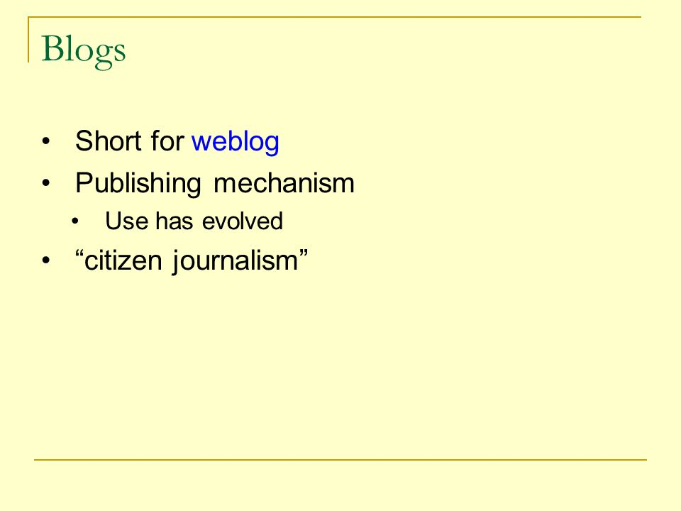 Blogs Short for weblog Publishing mechanism Use has evolved citizen journalism