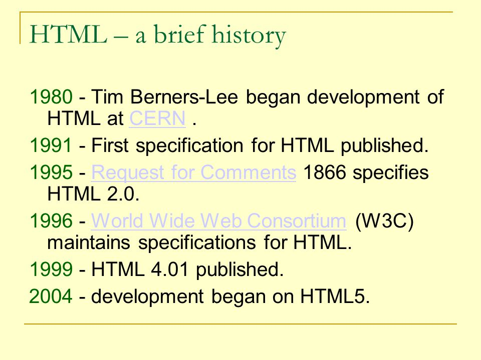 HTML – a brief history 1980 - Tim Berners-Lee began development of HTML at CERN.CERN 1991 - First specification for HTML published.