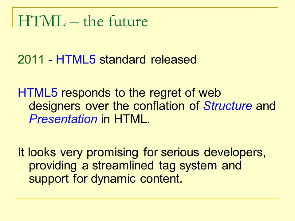 HTML – the future 2011 - HTML5 standard released HTML5 responds to the regret of web designers over the conflation of Structure and Presentation in HTML.