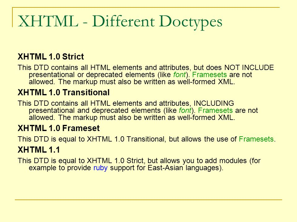 XHTML - Different Doctypes XHTML 1.0 Strict This DTD contains all HTML elements and attributes, but does NOT INCLUDE presentational or deprecated elements (like font).