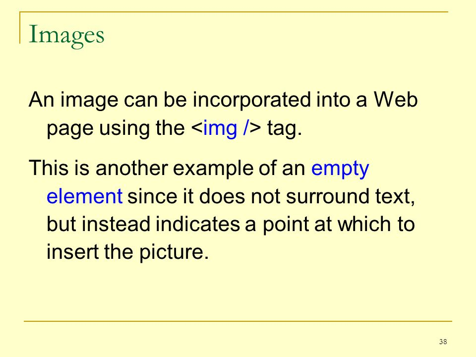 38 Images An image can be incorporated into a Web page using the tag.
