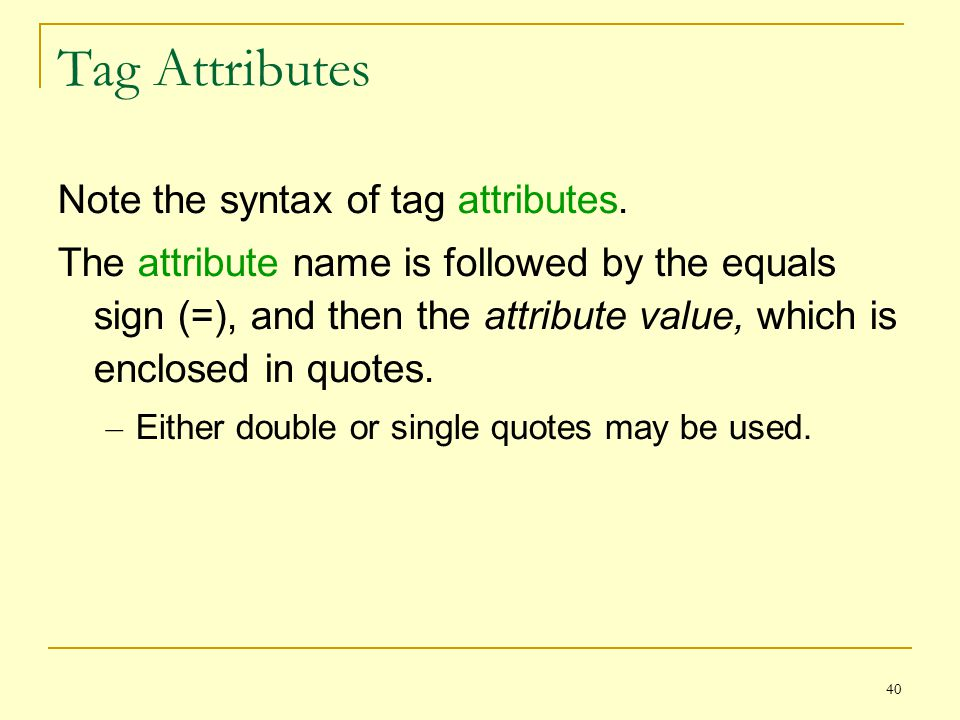 40 Tag Attributes Note the syntax of tag attributes.