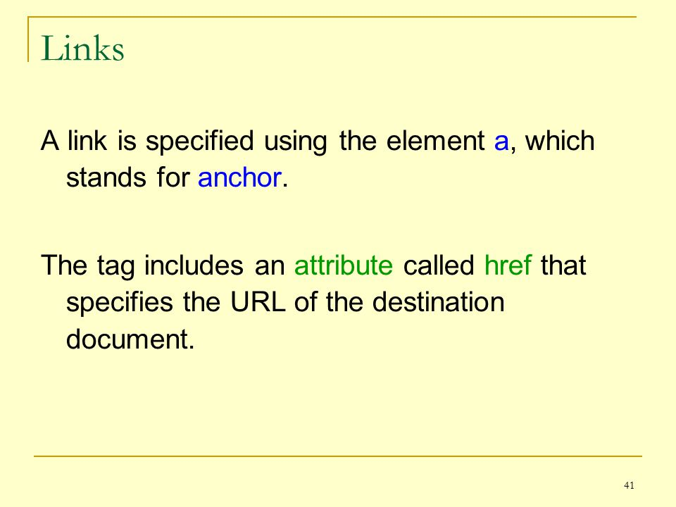 41 Links A link is specified using the element a, which stands for anchor.