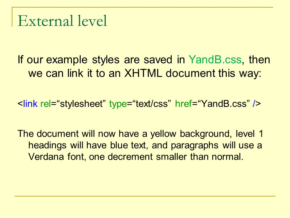 External level If our example styles are saved in YandB.css, then we can link it to an XHTML document this way: The document will now have a yellow background, level 1 headings will have blue text, and paragraphs will use a Verdana font, one decrement smaller than normal.