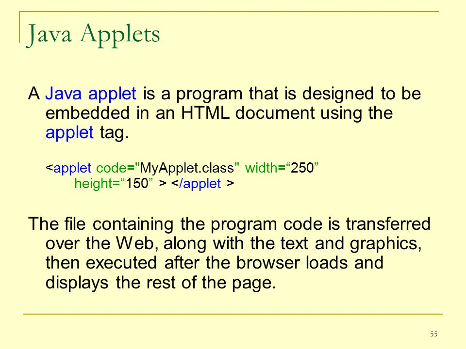 55 Java Applets A Java applet is a program that is designed to be embedded in an HTML document using the applet tag.