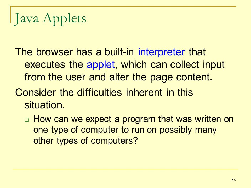 56 Java Applets The browser has a built-in interpreter that executes the applet, which can collect input from the user and alter the page content.