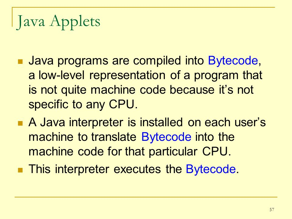 57 Java Applets Java programs are compiled into Bytecode, a low-level representation of a program that is not quite machine code because it's not specific to any CPU.
