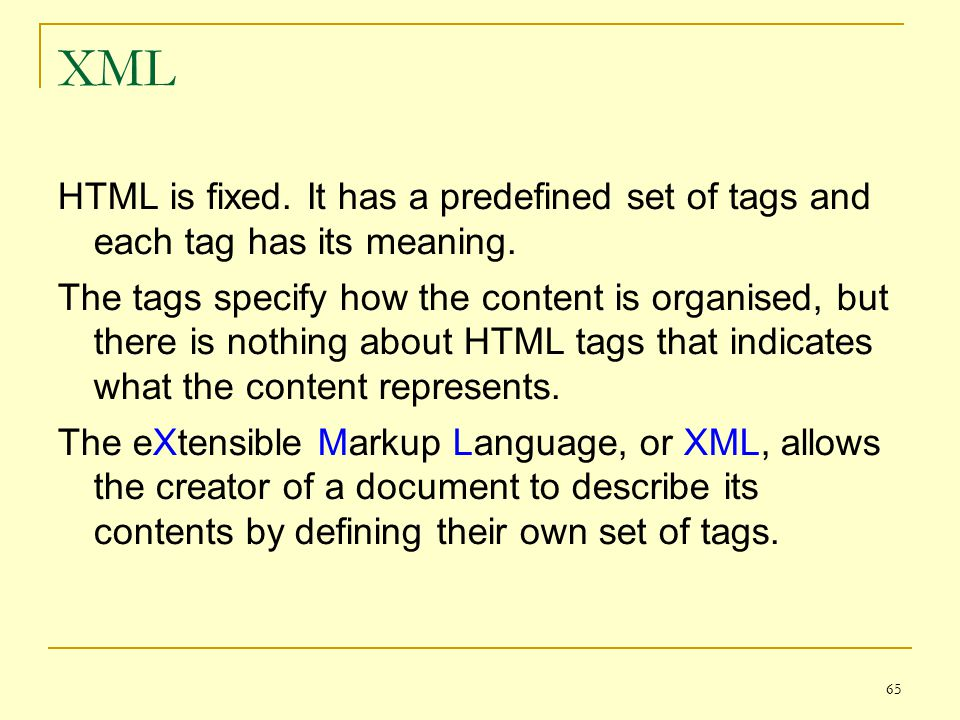 65 XML HTML is fixed. It has a predefined set of tags and each tag has its meaning.
