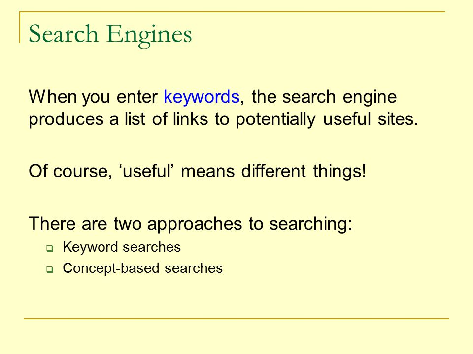 Search Engines When you enter keywords, the search engine produces a list of links to potentially useful sites.