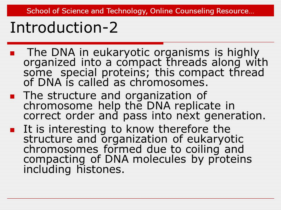 School of Science and Technology, Online Counseling Resource… Introduction-2 The DNA in eukaryotic organisms is highly organized into a compact thread
