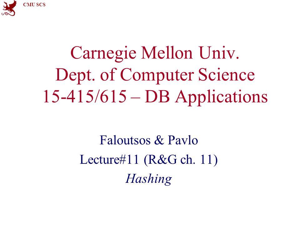 CMU SCS Carnegie Mellon Univ. Dept. of Computer Science 15-415/615 – DB Applications Faloutsos & Pavlo Lecture#11 (R&G ch. 11) Hashing