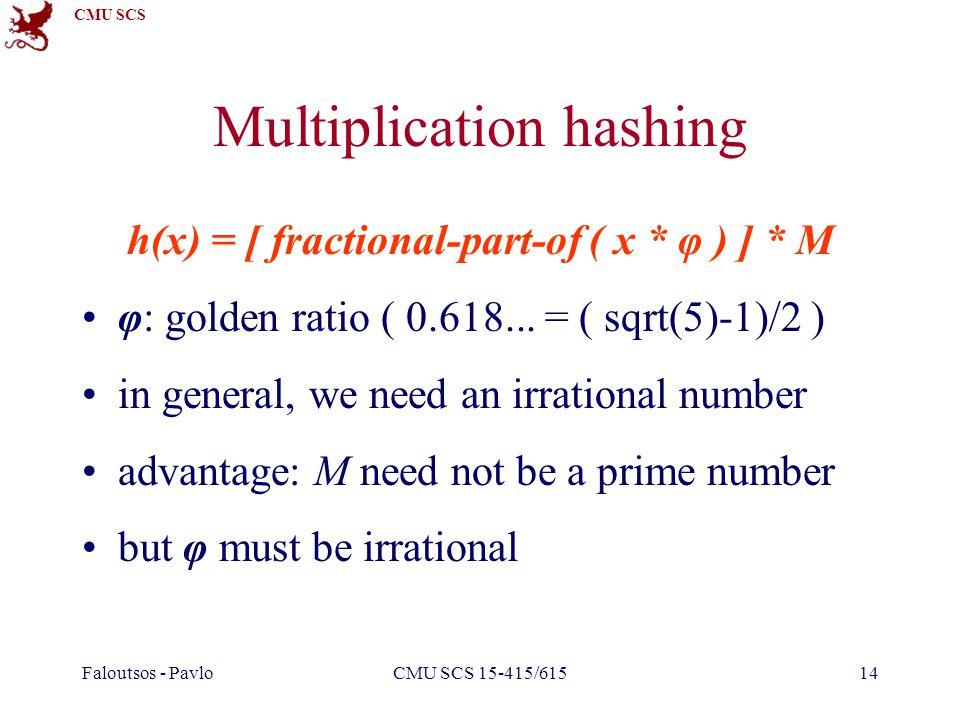 CMU SCS Faloutsos - PavloCMU SCS 15-415/61514 Multiplication hashing h(x) = [ fractional-part-of ( x * φ ) ] * M φ: golden ratio ( 0.618... = ( sqrt(5