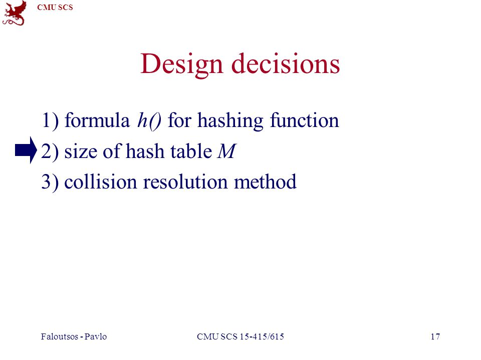 CMU SCS Faloutsos - PavloCMU SCS 15-415/61517 Design decisions 1) formula h() for hashing function 2) size of hash table M 3) collision resolution method