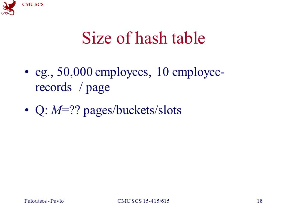 CMU SCS Faloutsos - PavloCMU SCS 15-415/61518 Size of hash table eg., 50,000 employees, 10 employee- records / page Q: M= .