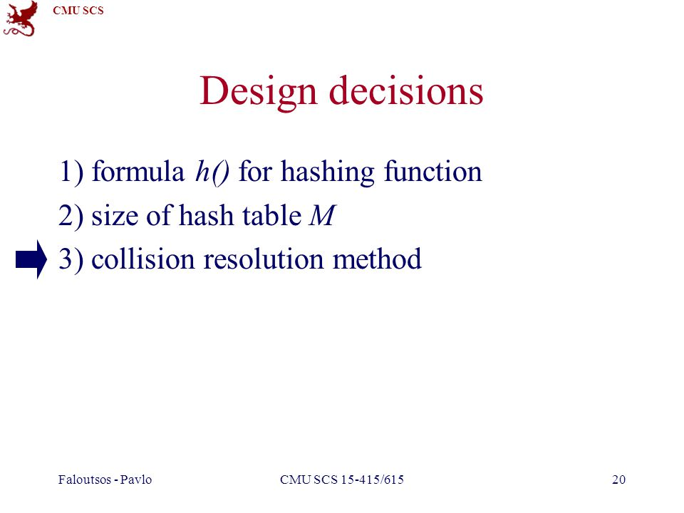 CMU SCS Faloutsos - PavloCMU SCS 15-415/61520 Design decisions 1) formula h() for hashing function 2) size of hash table M 3) collision resolution method