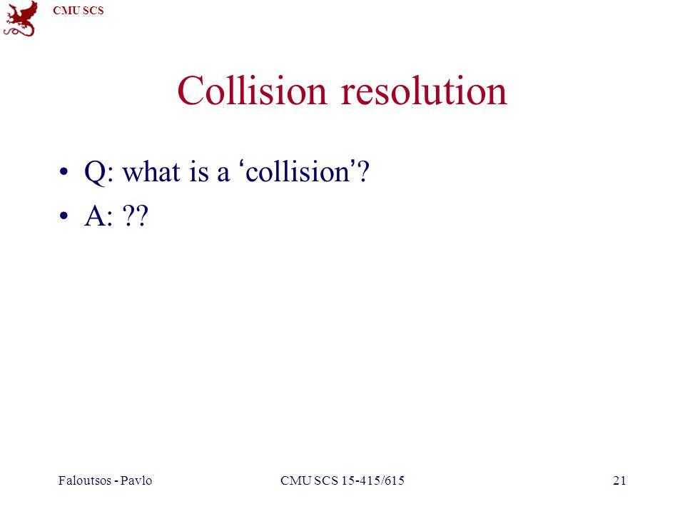 CMU SCS Faloutsos - PavloCMU SCS 15-415/61521 Collision resolution Q: what is a 'collision'? A: ??