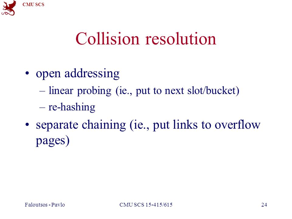 CMU SCS Faloutsos - PavloCMU SCS 15-415/61524 Collision resolution open addressing –linear probing (ie., put to next slot/bucket) –re-hashing separate chaining (ie., put links to overflow pages)