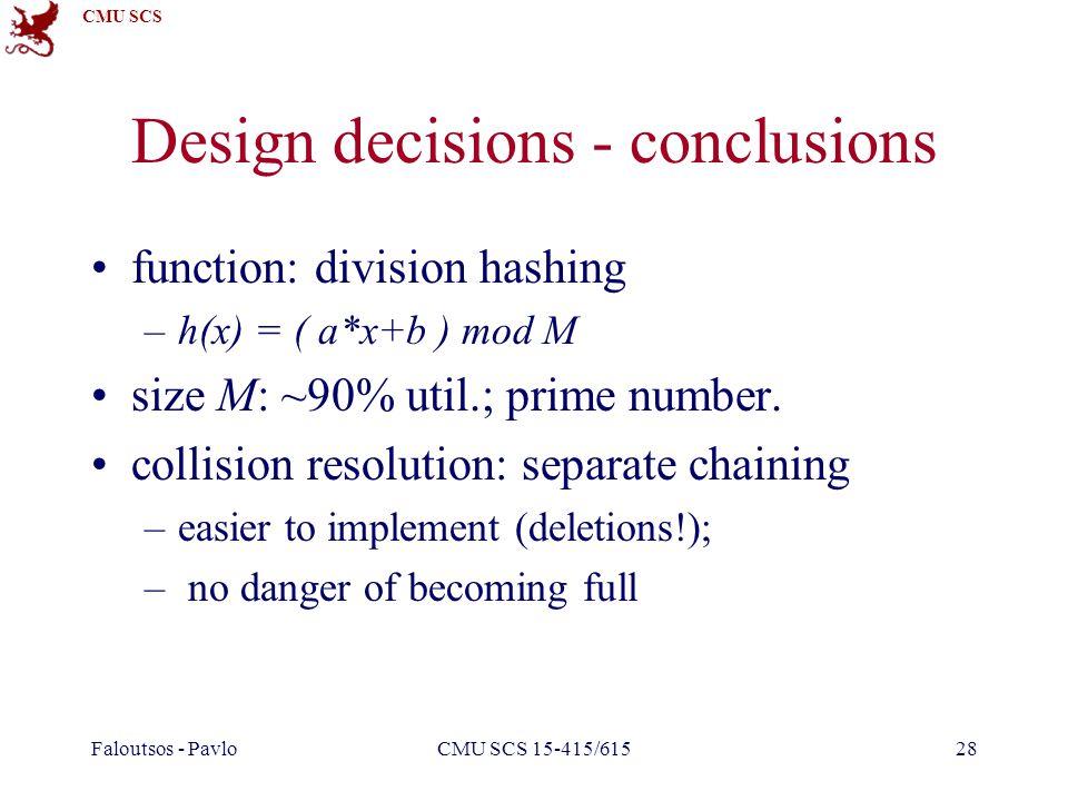 CMU SCS Faloutsos - PavloCMU SCS 15-415/61528 Design decisions - conclusions function: division hashing –h(x) = ( a*x+b ) mod M size M: ~90% util.; pr