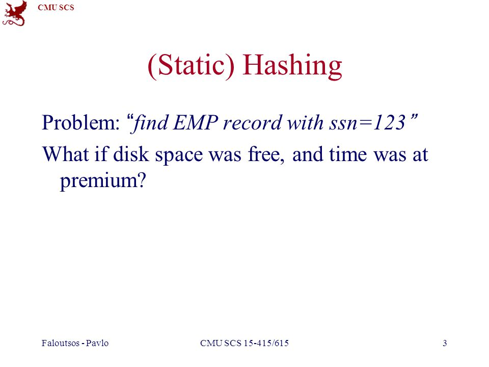 CMU SCS Faloutsos - PavloCMU SCS 15-415/6153 (Static) Hashing Problem: find EMP record with ssn=123 What if disk space was free, and time was at premium