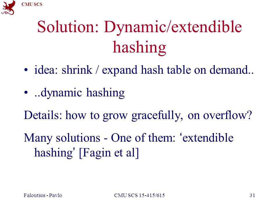 CMU SCS Faloutsos - PavloCMU SCS 15-415/61531 Solution: Dynamic/extendible hashing idea: shrink / expand hash table on demand....dynamic hashing Details: how to grow gracefully, on overflow.
