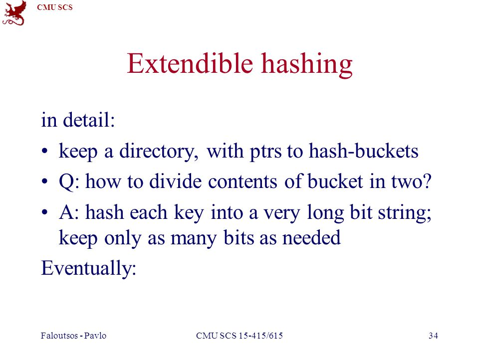 CMU SCS Faloutsos - PavloCMU SCS 15-415/61534 Extendible hashing in detail: keep a directory, with ptrs to hash-buckets Q: how to divide contents of bucket in two.