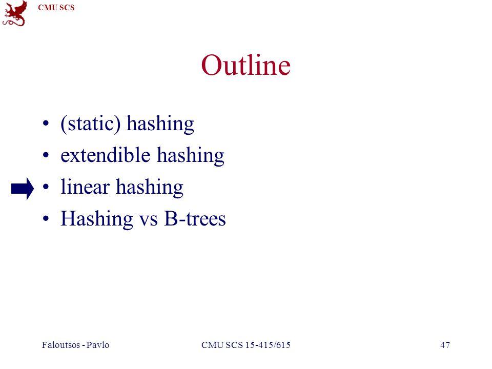 CMU SCS Faloutsos - PavloCMU SCS 15-415/61547 Outline (static) hashing extendible hashing linear hashing Hashing vs B-trees