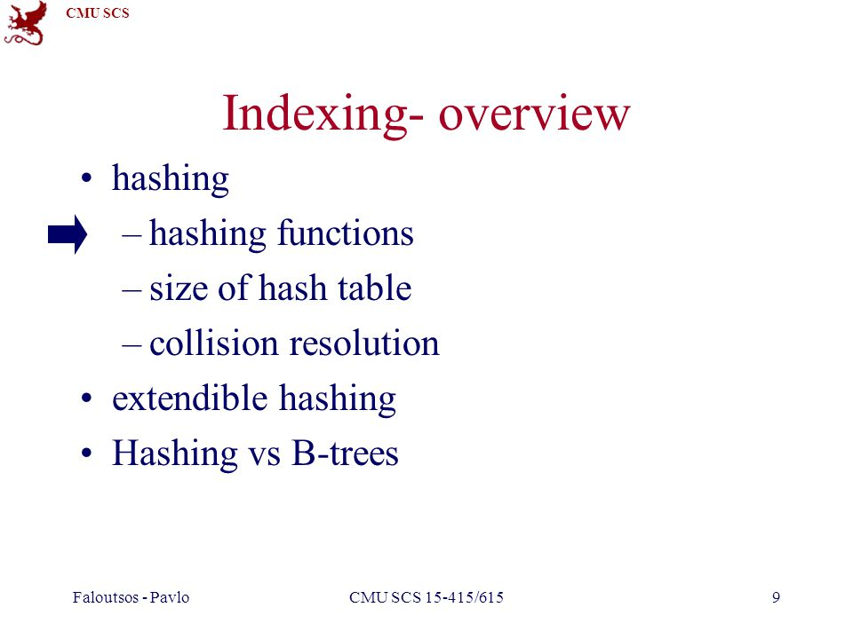 CMU SCS Faloutsos - PavloCMU SCS 15-415/6159 Indexing- overview hashing –hashing functions –size of hash table –collision resolution extendible hashing Hashing vs B-trees
