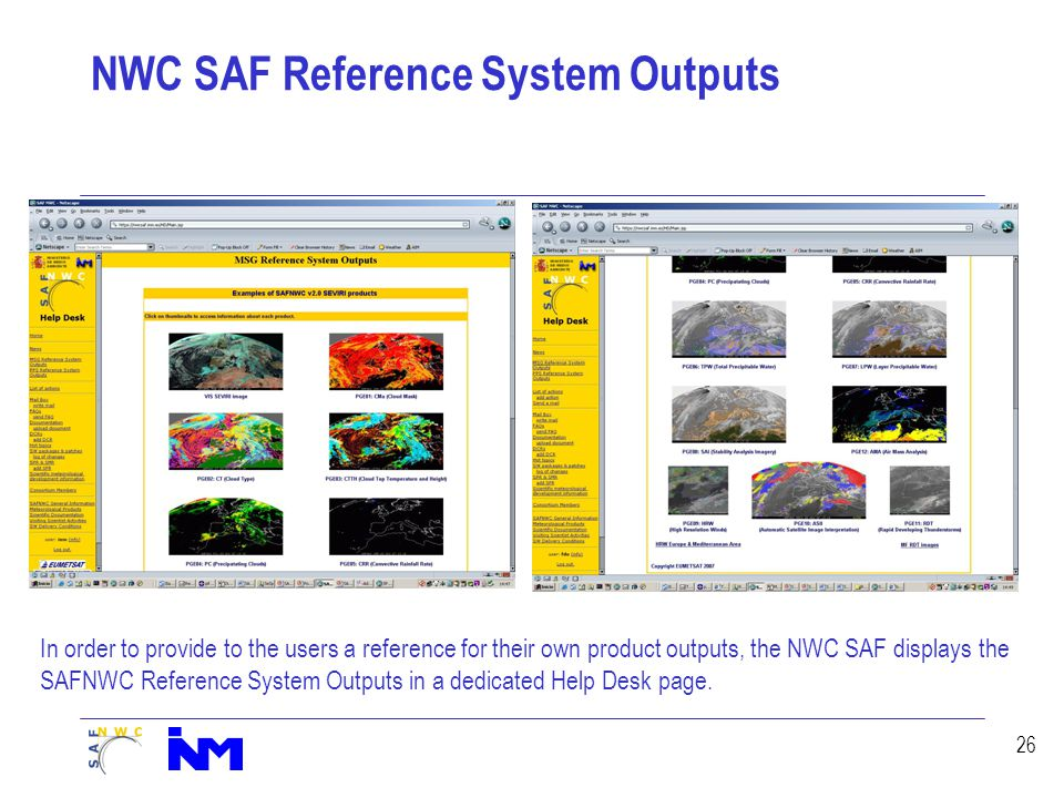 26 NWC SAF Reference System Outputs In order to provide to the users a reference for their own product outputs, the NWC SAF displays the SAFNWC Reference System Outputs in a dedicated Help Desk page.